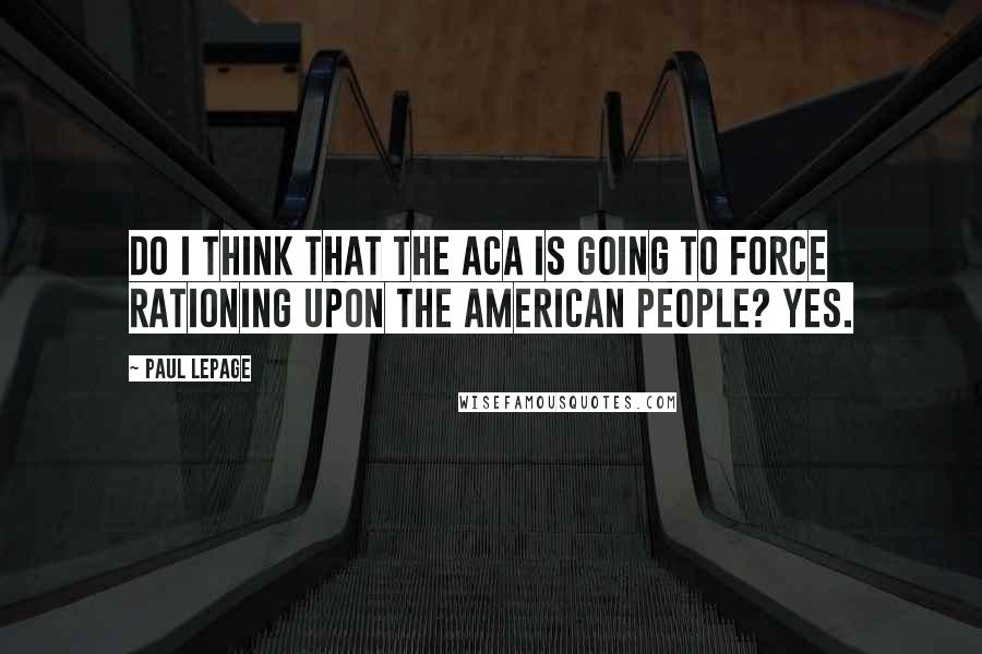 Paul LePage quotes: Do I think that the ACA is going to force rationing upon the American people? Yes.