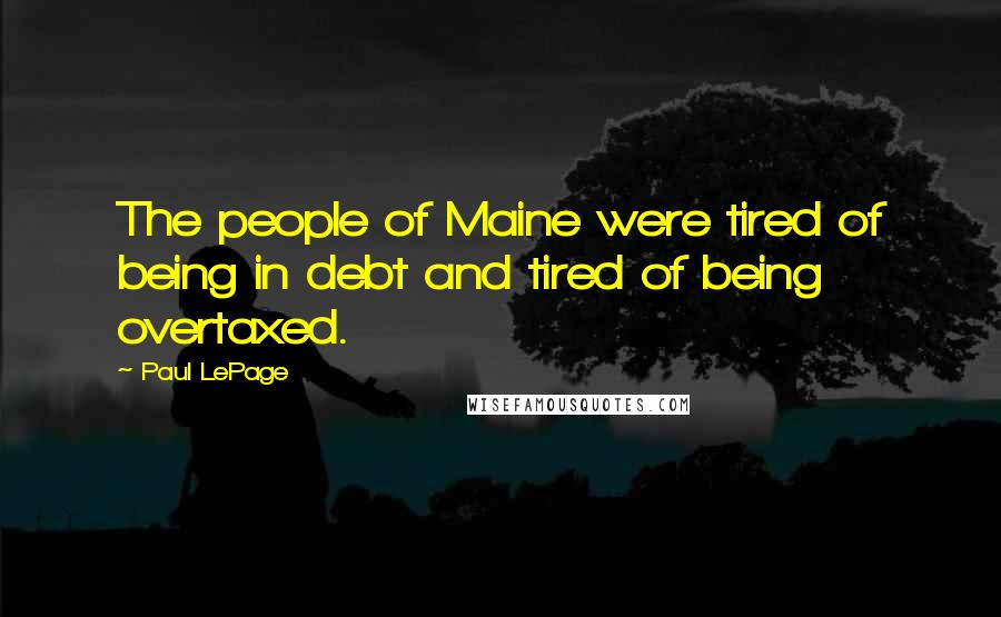 Paul LePage quotes: The people of Maine were tired of being in debt and tired of being overtaxed.