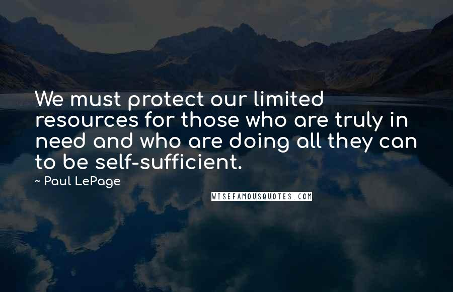 Paul LePage quotes: We must protect our limited resources for those who are truly in need and who are doing all they can to be self-sufficient.