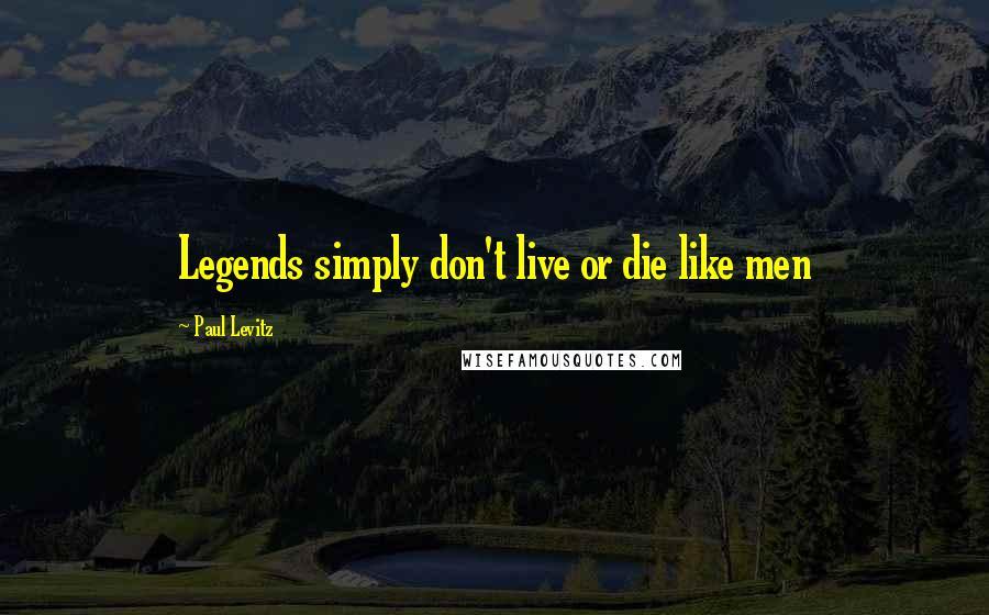 Paul Levitz quotes: Legends simply don't live or die like men
