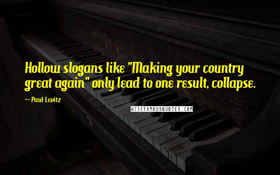 """Paul Levitz quotes: Hollow slogans like """"Making your country great again"""" only lead to one result, collapse."""