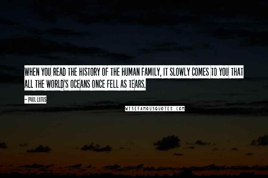 Paul Lutus quotes: When you read the history of the human family, it slowly comes to you that all the world's oceans once fell as tears.