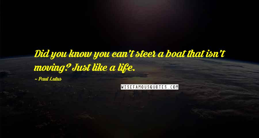 Paul Lutus quotes: Did you know you can't steer a boat that isn't moving? Just like a life.