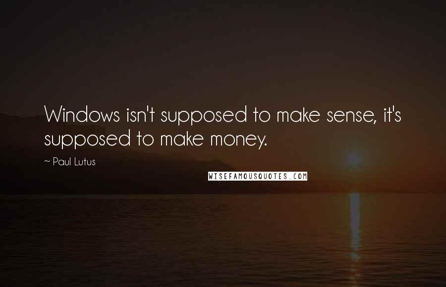 Paul Lutus quotes: Windows isn't supposed to make sense, it's supposed to make money.