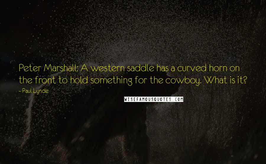 Paul Lynde quotes: Peter Marshall: A western saddle has a curved horn on the front to hold something for the cowboy. What is it?