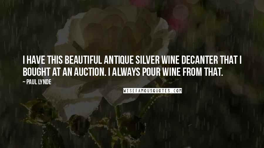 Paul Lynde quotes: I have this beautiful antique silver wine decanter that I bought at an auction. I always pour wine from that.