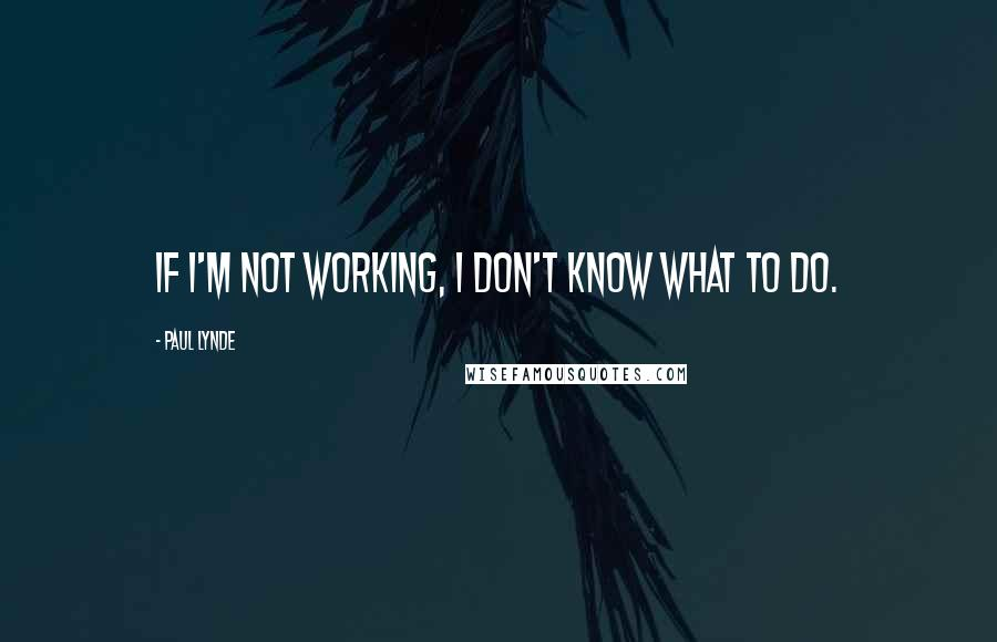 Paul Lynde quotes: If I'm not working, I don't know what to do.