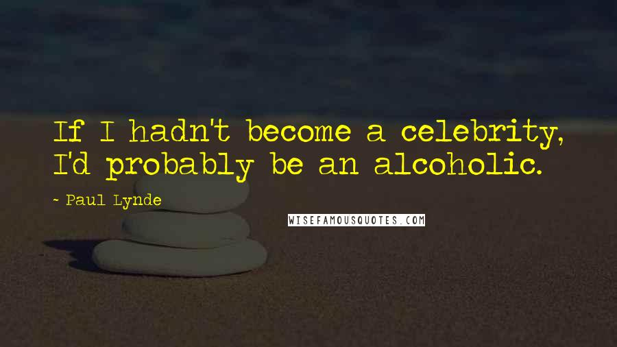 Paul Lynde quotes: If I hadn't become a celebrity, I'd probably be an alcoholic.