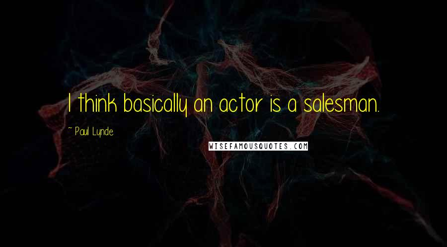 Paul Lynde quotes: I think basically an actor is a salesman.