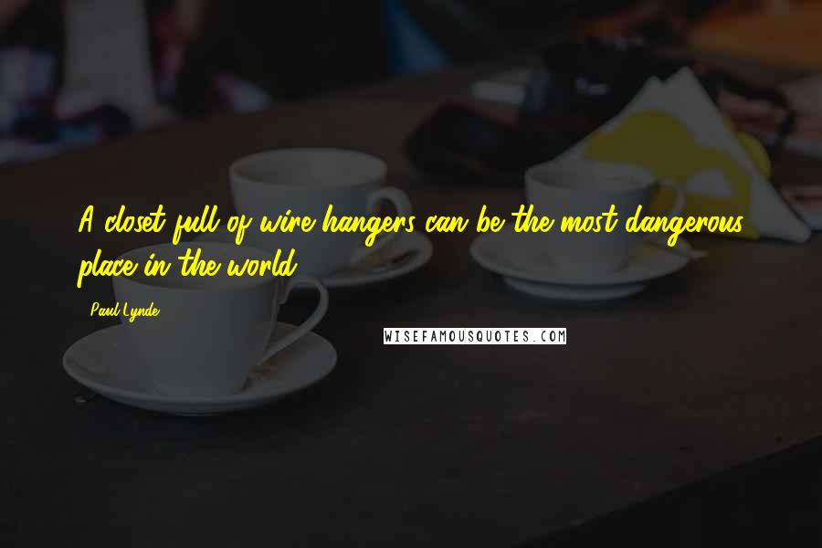 Paul Lynde quotes: A closet full of wire hangers can be the most dangerous place in the world.