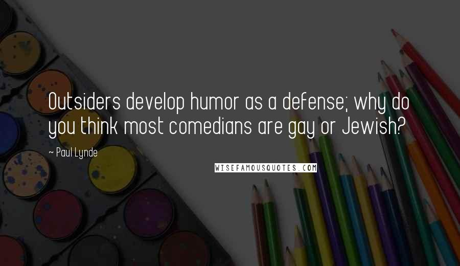 Paul Lynde quotes: Outsiders develop humor as a defense; why do you think most comedians are gay or Jewish?