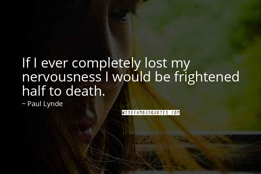 Paul Lynde quotes: If I ever completely lost my nervousness I would be frightened half to death.