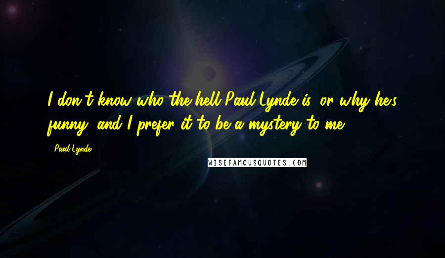 Paul Lynde quotes: I don't know who the hell Paul Lynde is, or why he's funny, and I prefer it to be a mystery to me.