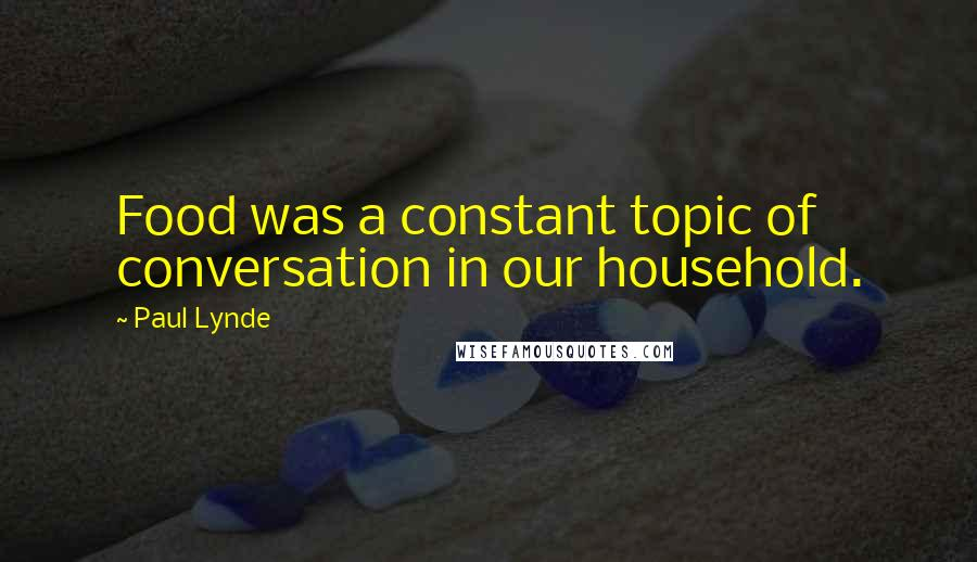 Paul Lynde quotes: Food was a constant topic of conversation in our household.