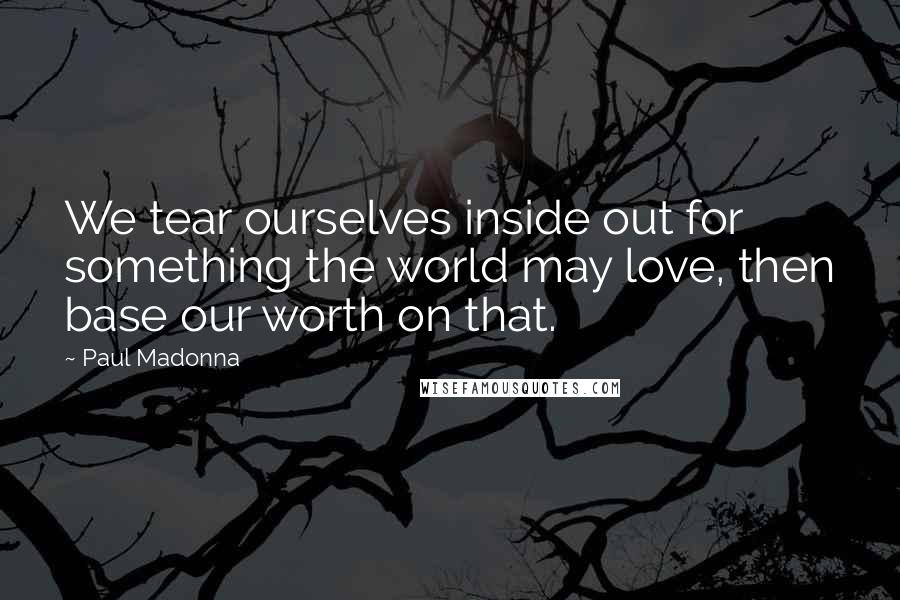 Paul Madonna quotes: We tear ourselves inside out for something the world may love, then base our worth on that.
