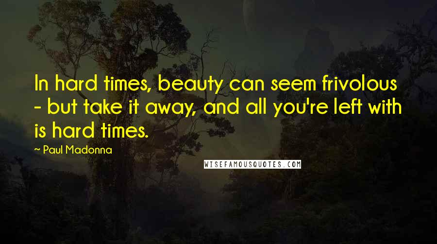 Paul Madonna quotes: In hard times, beauty can seem frivolous - but take it away, and all you're left with is hard times.