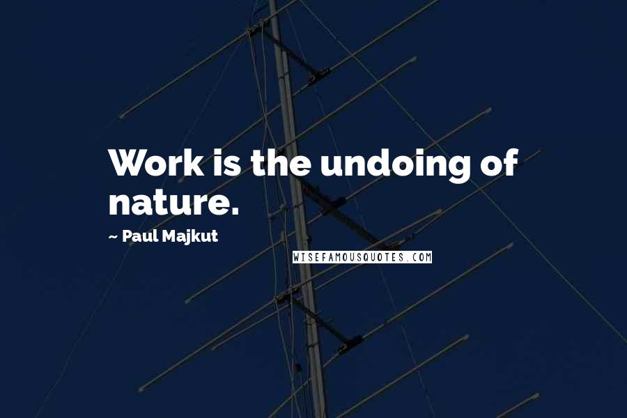 Paul Majkut quotes: Work is the undoing of nature.