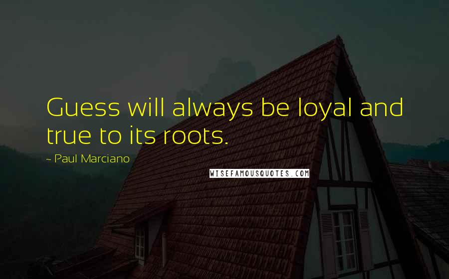 Paul Marciano quotes: Guess will always be loyal and true to its roots.