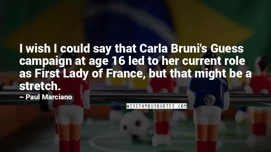 Paul Marciano quotes: I wish I could say that Carla Bruni's Guess campaign at age 16 led to her current role as First Lady of France, but that might be a stretch.