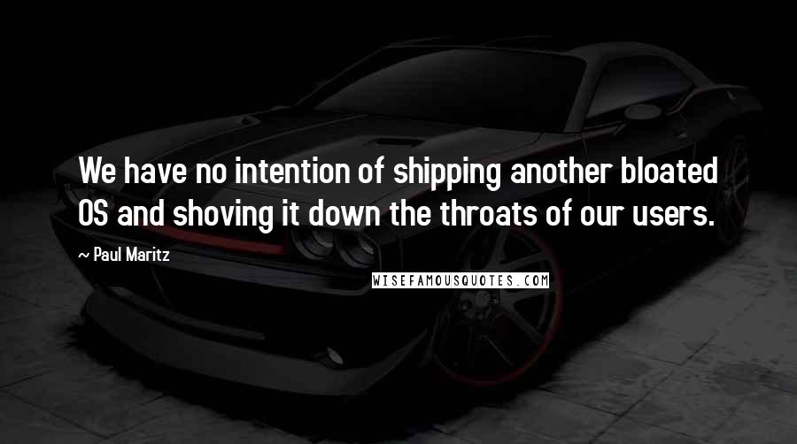 Paul Maritz quotes: We have no intention of shipping another bloated OS and shoving it down the throats of our users.