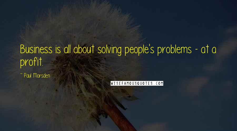 Paul Marsden quotes: Business is all about solving people's problems - at a profit.