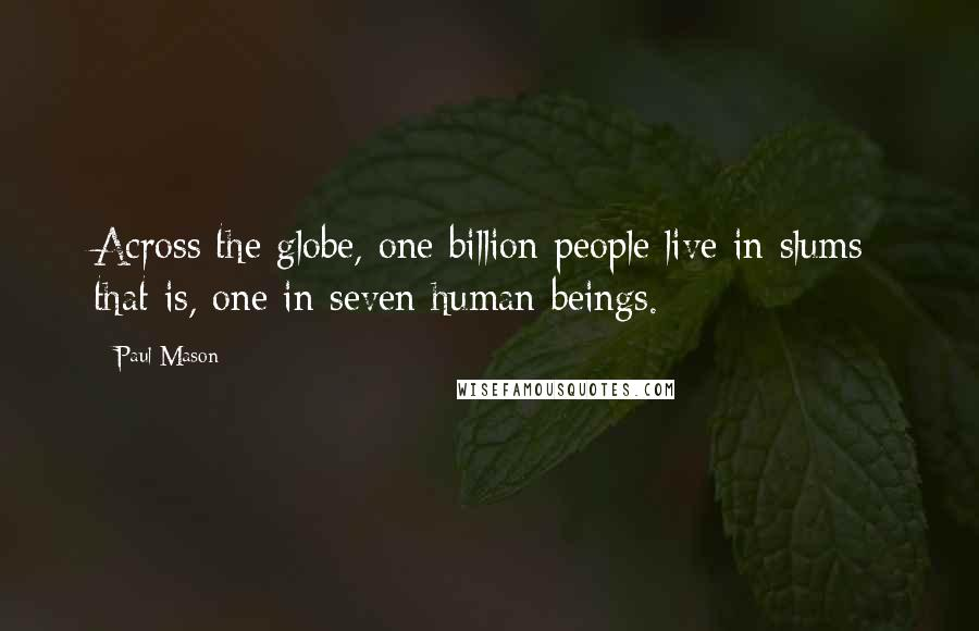 Paul Mason quotes: Across the globe, one billion people live in slums: that is, one in seven human beings.