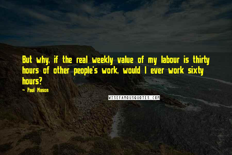 Paul Mason quotes: But why, if the real weekly value of my labour is thirty hours of other people's work, would I ever work sixty hours?