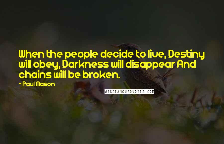 Paul Mason quotes: When the people decide to live, Destiny will obey, Darkness will disappear And chains will be broken.
