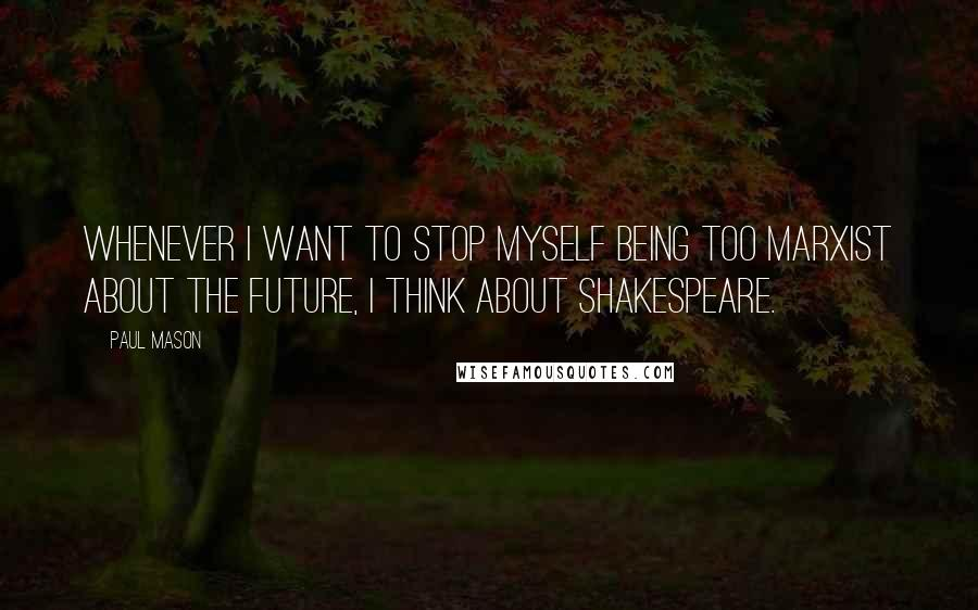 Paul Mason quotes: Whenever I want to stop myself being too Marxist about the future, I think about Shakespeare.