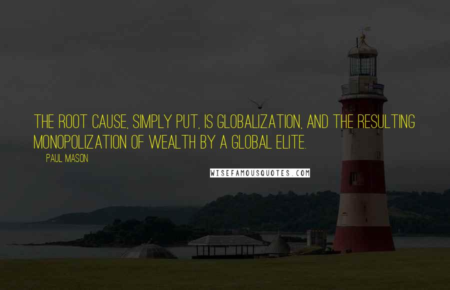 Paul Mason quotes: The root cause, simply put, is globalization, and the resulting monopolization of wealth by a global elite.