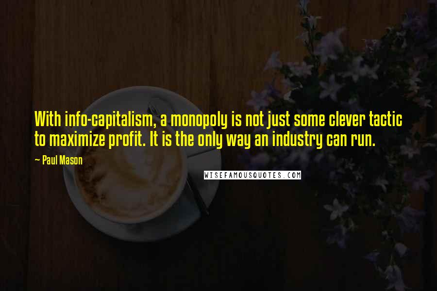Paul Mason quotes: With info-capitalism, a monopoly is not just some clever tactic to maximize profit. It is the only way an industry can run.