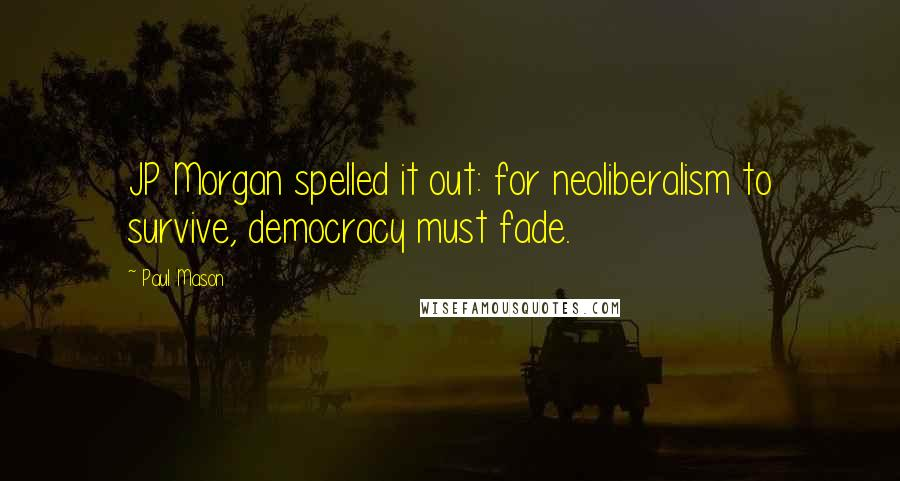 Paul Mason quotes: JP Morgan spelled it out: for neoliberalism to survive, democracy must fade.