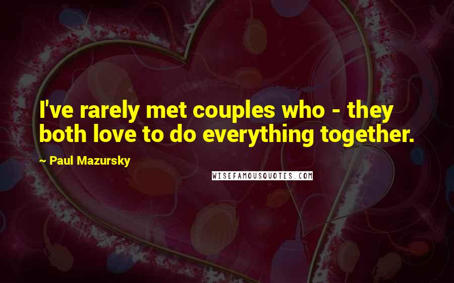 Paul Mazursky quotes: I've rarely met couples who - they both love to do everything together.
