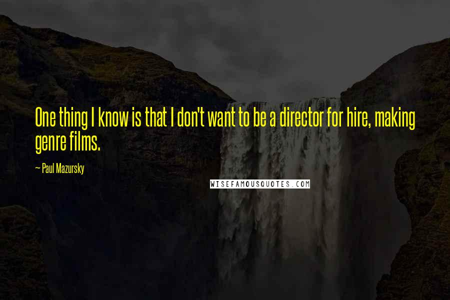 Paul Mazursky quotes: One thing I know is that I don't want to be a director for hire, making genre films.