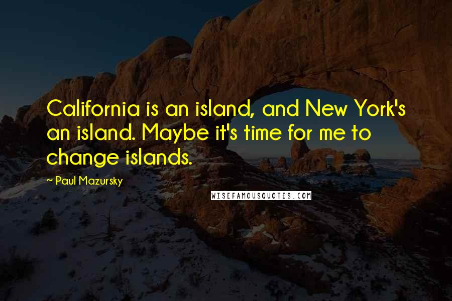 Paul Mazursky quotes: California is an island, and New York's an island. Maybe it's time for me to change islands.