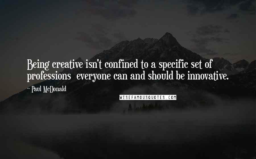 Paul McDonald quotes: Being creative isn't confined to a specific set of professions everyone can and should be innovative.