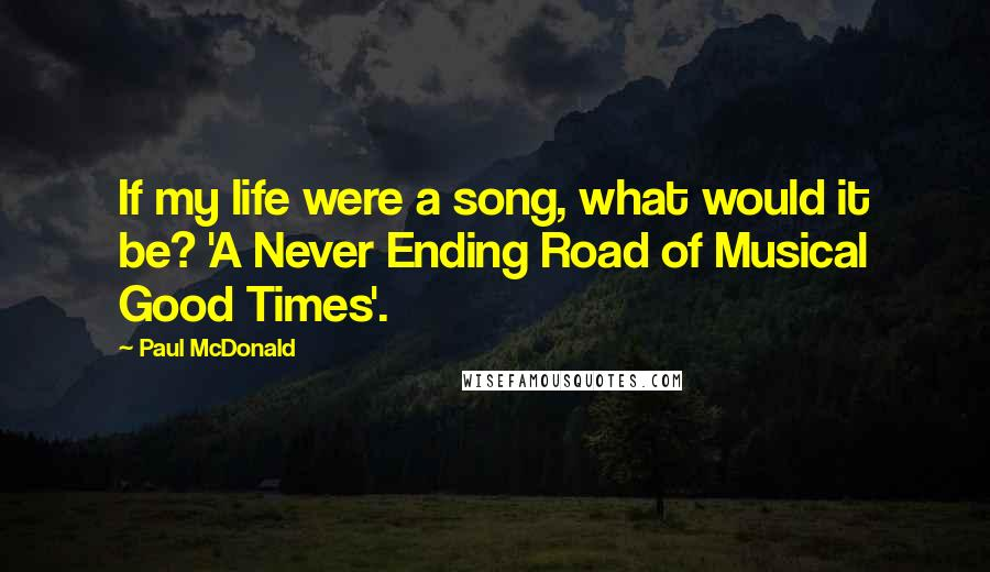 Paul McDonald quotes: If my life were a song, what would it be? 'A Never Ending Road of Musical Good Times'.