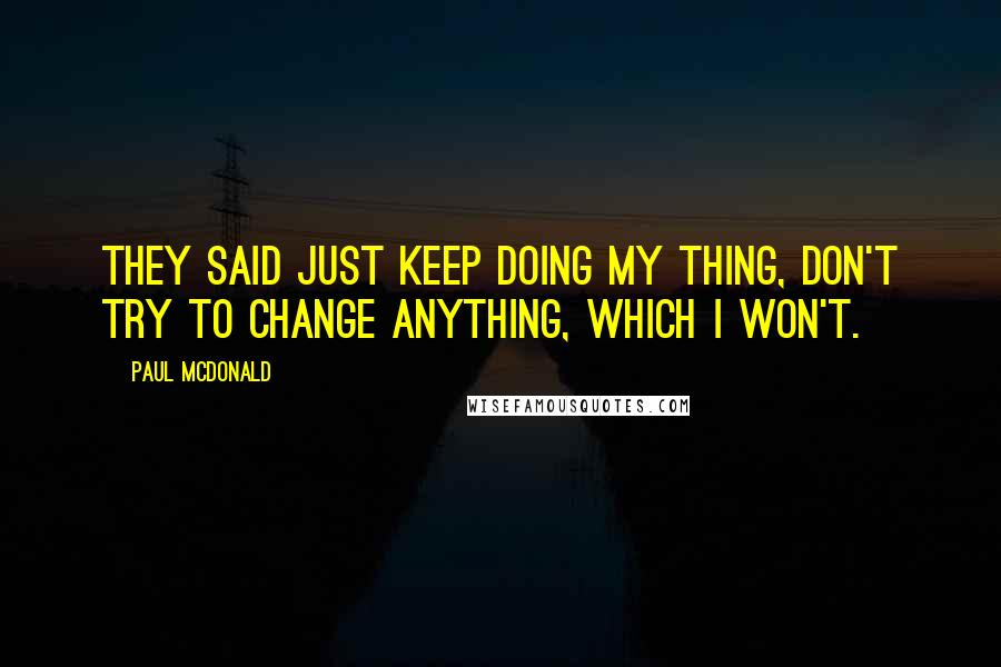 Paul McDonald quotes: They said just keep doing my thing, don't try to change anything, which I won't.