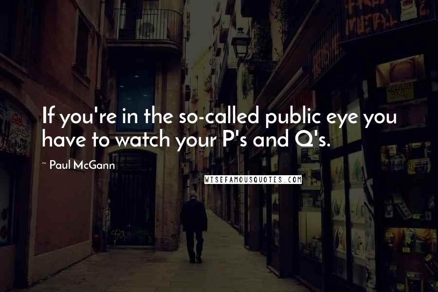 Paul McGann quotes: If you're in the so-called public eye you have to watch your P's and Q's.