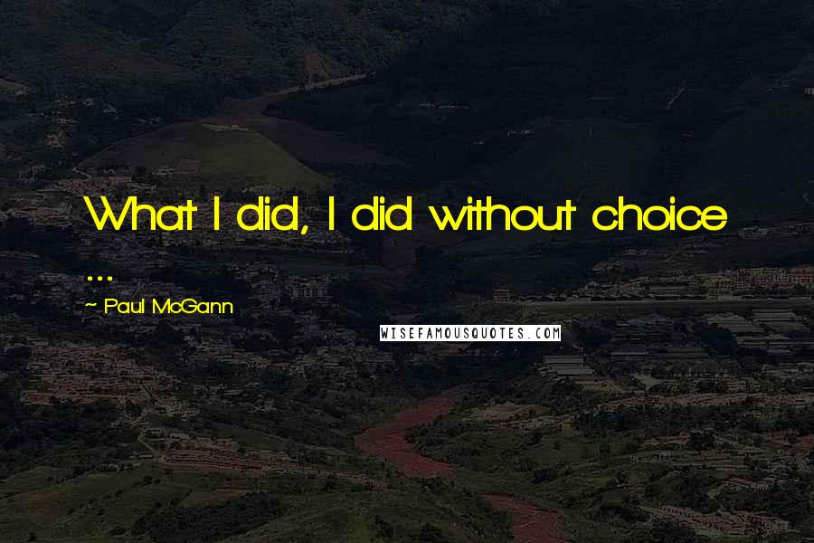 Paul McGann quotes: What I did, I did without choice ...