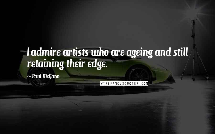 Paul McGann quotes: I admire artists who are ageing and still retaining their edge.