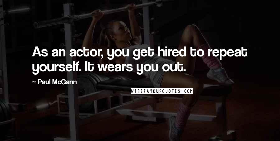 Paul McGann quotes: As an actor, you get hired to repeat yourself. It wears you out.