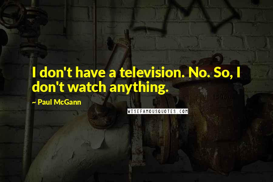 Paul McGann quotes: I don't have a television. No. So, I don't watch anything.