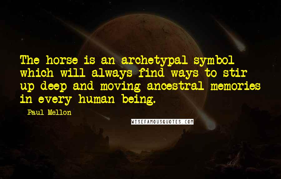 Paul Mellon quotes: The horse is an archetypal symbol which will always find ways to stir up deep and moving ancestral memories in every human being.