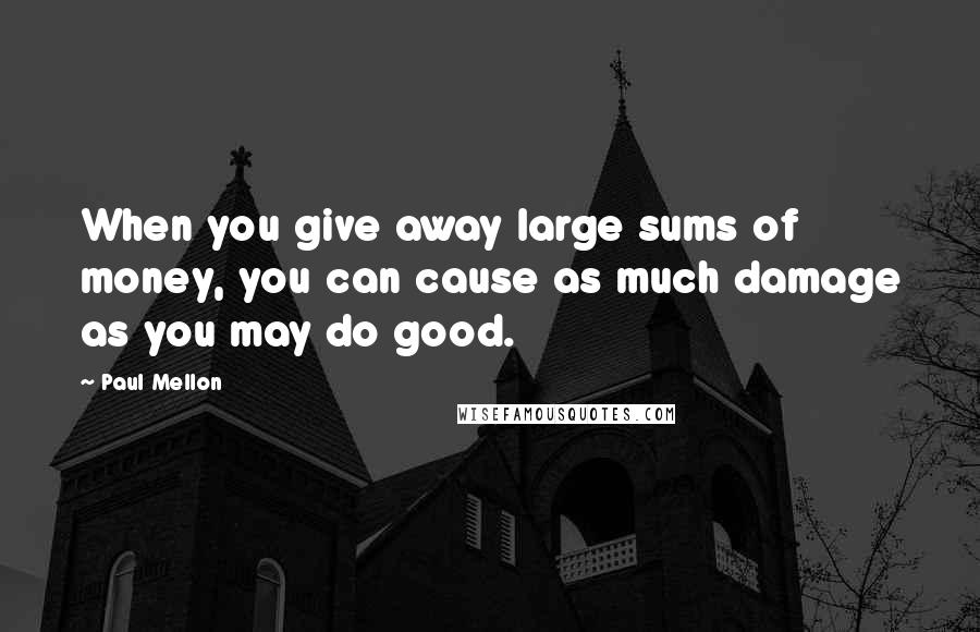 Paul Mellon quotes: When you give away large sums of money, you can cause as much damage as you may do good.