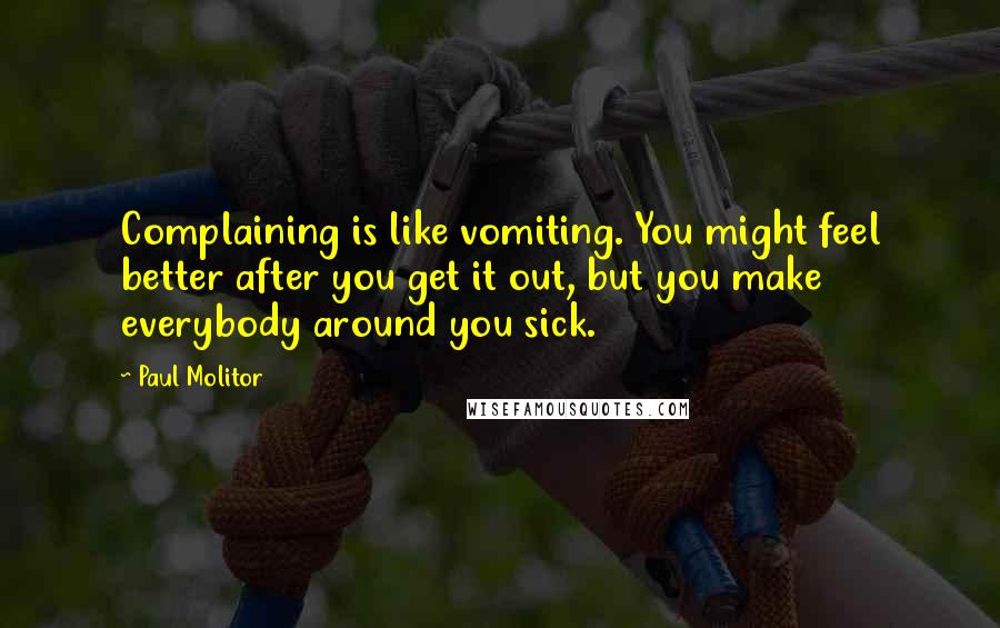 Paul Molitor quotes: Complaining is like vomiting. You might feel better after you get it out, but you make everybody around you sick.