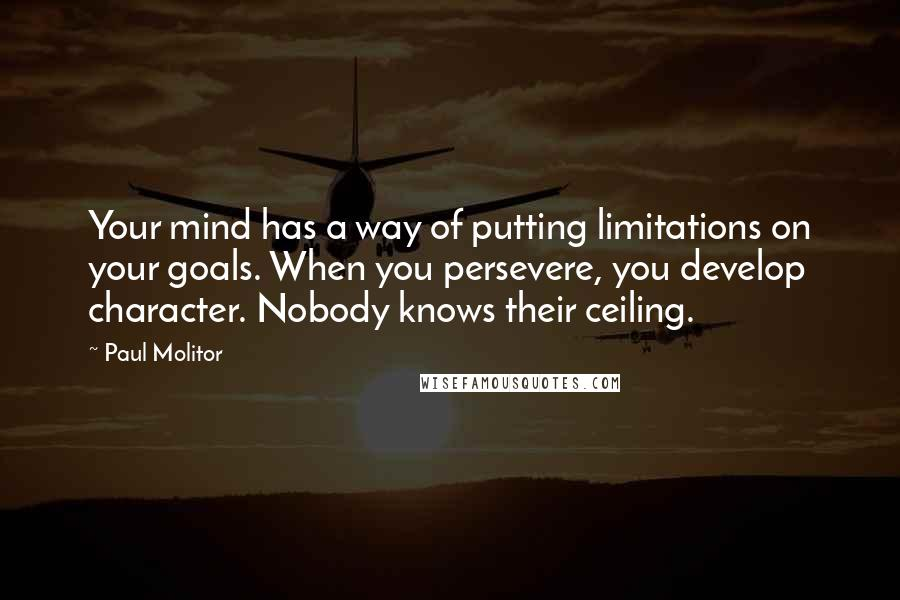 Paul Molitor quotes: Your mind has a way of putting limitations on your goals. When you persevere, you develop character. Nobody knows their ceiling.