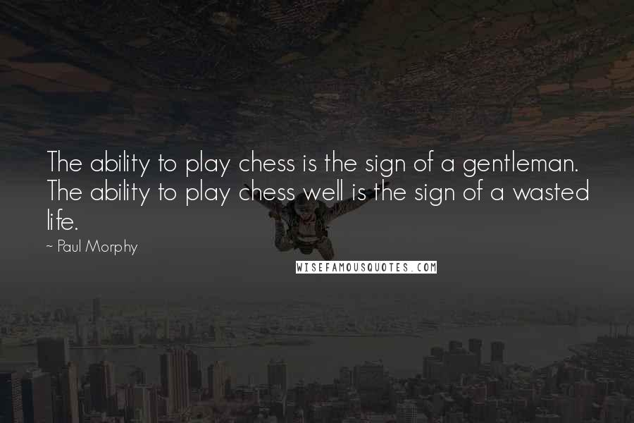 Paul Morphy quotes: The ability to play chess is the sign of a gentleman. The ability to play chess well is the sign of a wasted life.
