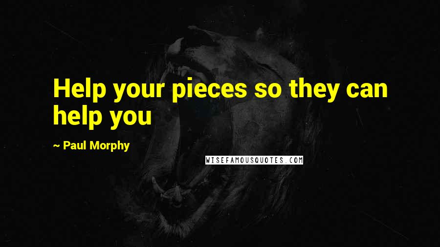 Paul Morphy quotes: Help your pieces so they can help you