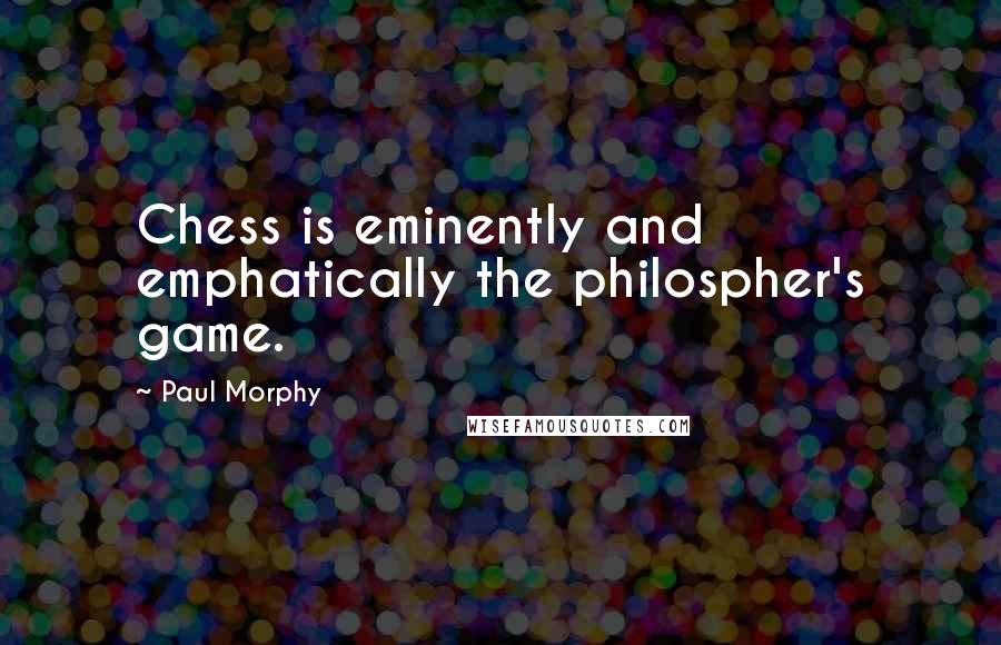 Paul Morphy quotes: Chess is eminently and emphatically the philospher's game.